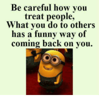 So true....Kb: Be careful how you  treat people,  What you do to others  has a funny way of  coming back on you. So true....Kb