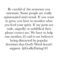 By now you all should know that I try to shed light on everything, not just romantic relationships. It's all about growing into who God called us to be.: Be careful of the nonsense you  entertain. Some people are really  opinionated and carnal. If you want  to grow, you have to monitor what  you feed your spirit. If my posts are  rude, ungodly or unbiblical then  please correct me. We have to help  one another, it's sad to see believers  being distracted by popular  doctrines that God's Word doesn't  Support  (a GodlyDating l01 By now you all should know that I try to shed light on everything, not just romantic relationships. It's all about growing into who God called us to be.