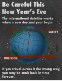 Memes, Travel, and International: Be Careful This  New Year's Eve  The international dateline marks  when a new day:and year begin.  SAFETY  OBLIVION  If you travel across it the wrong way,  you may be stuck back in time  forever. Be careful out there.  What precautions are you taking?