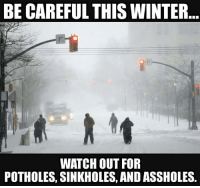 sinkhole: BE CAREFUL THIS WINTER  WATCH OUT FOR  POTHOLES, SINKHOLES, AND ASSHOLES