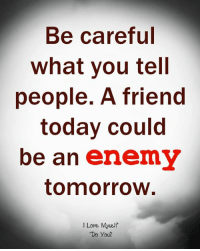 Love, Today, and Tomorrow: Be careful  What you tell  people. A friend  today could  be an enemy  tomorrow  I Love Myrelf  Do You?