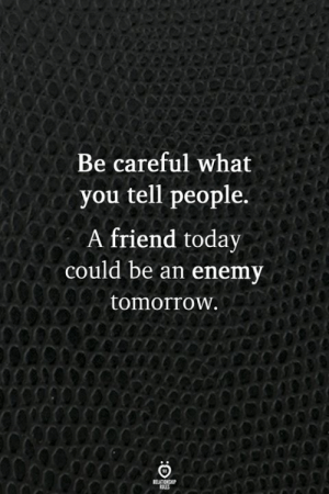 Today, Tomorrow, and Be Careful: Be careful what  you tell people.  A friend today  could be an enemy  tomorrOw.
