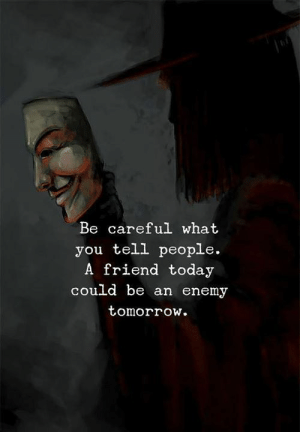 Today, Tomorrow, and Be Careful: Be careful what  you tell people.  A friend today  could be an enemy  tomorrow
