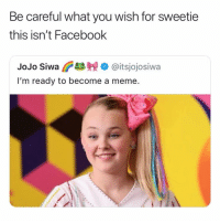 Facebook, Meme, and Jojo: Be careful what you wish for sweetie  this isn't Facebook  JoJo Siwa ano @itsjojosiwa  I'm ready to become a meme. would you want to be a meme?