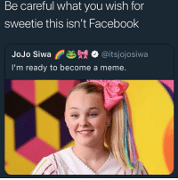 Bitch, Facebook, and Meme: Be careful what you wish for  sweetie this isn't Facebook  JoJo Siwa f 幽覞. @itsjojos.wa  I'm ready to become a meme. I'm sorry but this bitch has a smackable face
