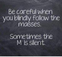 Be Careful: Be careful when  you blindly follow the  masses  Sometimes the  M is silent