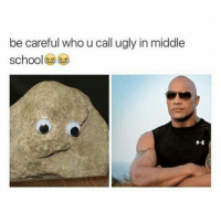 Memes, Ugly, and Be Careful: be careful who u call ugly in middle  school Better stop making fun of Pumice * * * laugh smile lol haha rock therock meme memes careful ugly hilarious