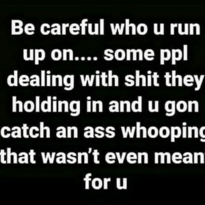 Real talk💯: Be careful who u run  up on.... some ppl  dealing with shit they  holding in andu gon  catch an ass whooping  that wasn't even mean  for u Real talk💯