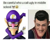 Be Careful: Be careful who ucall ugly in middle  sckool