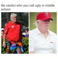 Memes, 🤖, and Doggo: Be careful who you call ugly in middle  school Just joking, John Daly was awesome. golfmemes memes lol lmao savage lmfao doggo whodidthis petty relatable banter bruh sarcasm triggered triggerwarning Trump rare bargainmemes