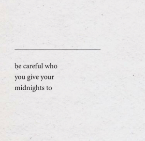 Be Careful, Who, and You: be careful who  you give your  midnights to