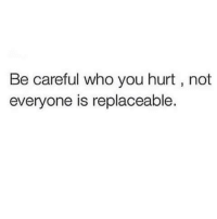 Be Careful: Be careful who you hurt not  everyone is replaceable.