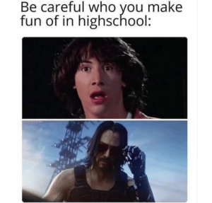 Fire, Ted, and Be Careful: Be careful who you make  fun of in highschool: Even though Bill and Ted was fire