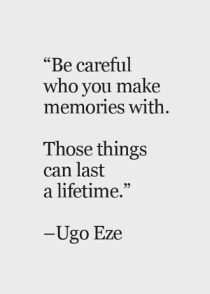 "Lifetime, Be Careful, and Who: ""Be careful  who you make  memories with  Those things  can last  a lifetime.""  95  Ugo Eze"