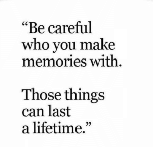 "Lifetime, Be Careful, and Who: ""Be careful  who you make  memories With  Those things  can last  a lifetime.""  95"
