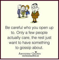 Adorable Quotes: Be careful who you open up  to. Only a few people  actually care, the rest just  want to have something  to gossip about.  Awesome Quotes  www.Awesomequotes4u.com Adorable Quotes