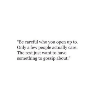 "Be Careful, Rest, and Who: ""Be careful who you open up to.  Only a few people actually care.  The rest just want to have  something to gossip about."""