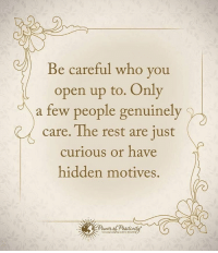 Be careful who you open up to. Only a few people genuinely care. The rest are just curious or have hidden motives. powerofpositivity: Be careful who you  open up to. Only  a few people genuinely  care. The rest are just  curious or have  hidden motives. Be careful who you open up to. Only a few people genuinely care. The rest are just curious or have hidden motives. powerofpositivity