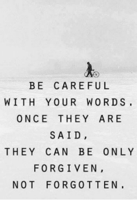 forging: BE CAREFUL  WITH YOUR WORDS,  ONCE THEY ARE  SAID,  THEY CAN BE ONLY  FORGIVEN  NOT FORG 0 T TEN,