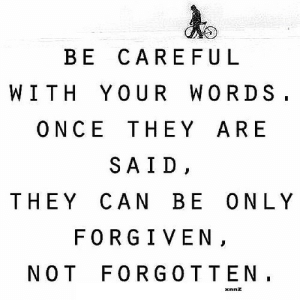 Be Careful, Net, and Once: BE CAREFUL  WITH YOUR WORDS  ONCE THEY ARE  SAID  THEY CAN BE ONLY  FORGIVEN,  NOT FORGOTTEN  xnnz https://iglovequotes.net/