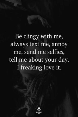 Love, Text, and Day: Be clingy with me,  always text me, annoy  me, send me selfies,  tell me about your day  I freaking love it.  RILES