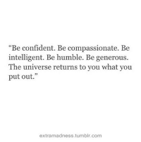 """Be Humble: """"Be confident. Be compassionate. Be  intelligent. Be humble. Be generous.  The universe returns to you what you  put out.""""  extramadness.tumblr.com"""