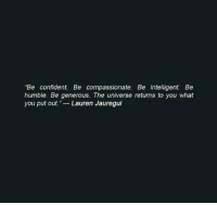 """Humble, Universe, and The Universe: """"Be confident. Be compassionate. Be intelligent. Be  humble. Be generous. The universe returns to you what  you put out. Lauren Jauregui"""