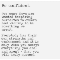 Be Confident: Be confident.  Too many days are  wasted comparin  ourselves to others  and wishing to be  something we  aren't.  Everybody has their  own strengths and  weaknesses, and 1t 1S  only when you accept  everything you are  and aren't that you  will truly succeed