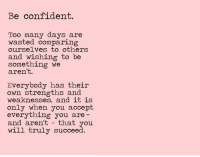 Be Confident: Be confident.  Too many days are  wasted comparing  ourselves to others  and wishing to be  something we  aren't.  Everybody has their  own strengths and  weaknesses, and 1t 1S  only when you accept  everything you are  and aren't that you  will truly succeed.