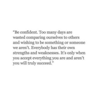 "Arent You, Will, and Accept: ""Be confident. Too many days are  wasted comparing ourselves to others  and wishing to be something or someone  we aren't. Everybody has their own  strengths and weaknesses. It's only when  you accept everything you are and aren't  you will truly succeed."""