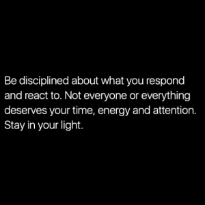 React To: Be disciplined about what you respond  and react to. Not everyone or everything  deserves your time, energy and attention.  Stay in your light.