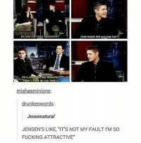 "Beautiful, Fucking, and Memes: be  Do you curl your eyelashes?  How much did you pay her?  He's justmaturally beautiful.ob  bc  don't think he can help it  mishasminions  drunkenwords:  Jensenatural  JENSEN'S LIKE, ""IT'S NOT MY FAULT I'M SO  FUCKING ATTRACTIVE"" 😅😅"