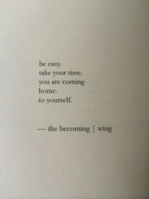 wing: be easy.  take your time.  coming  you are  home.  to yourself.  the becoming wing