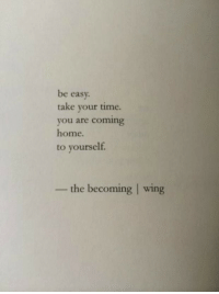 Home, Time, and Coming Home: be easy  take your time.  you are coming  home.  to yourself.  the becoming | wing