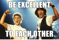 If Bill and Ted could figure this out, why can't the rest of the world????: BE EXCELLENT  TO EACH OTHER  made on irrgur If Bill and Ted could figure this out, why can't the rest of the world????