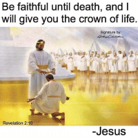 Jesus, Life, and Memes: Be faithful until death, and I  will give you the crown of life  Signature by:  Revelation 2:10  -Jesus