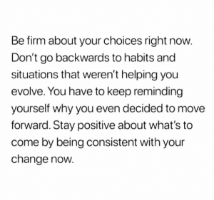 Relationships, Evolve, and Change: Be firm about your choices right now.  Don't go backwards to habits and  situations that weren't helping you  evolve. You have to keep reminding  yourself why you even decided to move  forward. Stay positive about what's to  come by being consistent with your  change now.