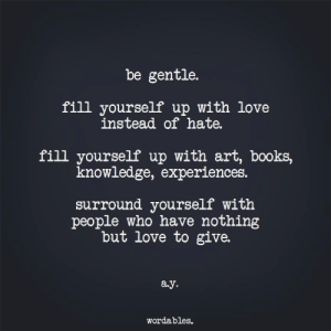 Wordables: be gentle.  fill yourself up with love  instead of hate.  fill yourself up with art, books,  knowledge, experiences.  surround yourself with  people who have nothing  but love to give.  ay.  Wordables.