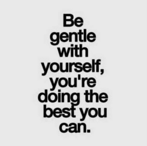 Best, Can, and You: Be  gentle  with  yourself,  you're  doing the  best you  can.