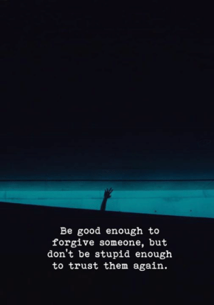 Good, Them, and Trust: Be good enough to  forgive someone, but  don't be stupid enough  to trust them again.