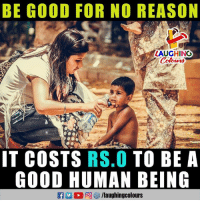 Good, Reason, and Indianpeoplefacebook: BE GOOD FOR NO REASON  LAUGHING  tours  IT COSTS RS.O TO BE A  GOOD HUMAN BEING