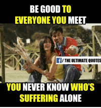 Memes, Good, and Quotes: BE GOOD  TO  EVERYONE YOU  MEET  f/THE ULTIMATE QUOTES  YOU NEVER KNOW  WHO'S  SUFFERING  ALONE