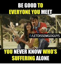 Memes, Good, and Never: BE GOOD  TO  EVERYONE YOU MEET  f VLETDISSEMGOGUYS  YOU NEVER KNOW  WHO'S  SUFFERING  ALONE