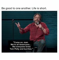 "Wise words from @marcmaron. Today is shitty, but we'll pull through. RipTomPetty: Be good to one another. Life is short.  Come on, man.  We're all Americans...  like everyone loves  Tom Petty and burritos."" Wise words from @marcmaron. Today is shitty, but we'll pull through. RipTomPetty"
