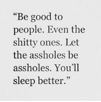 """Memes, Good, and Sleeping: """"Be good to  people. Even the  shitty ones. Let  the assholes be  assholes. You'll  sleep better."""" 💕💕"""