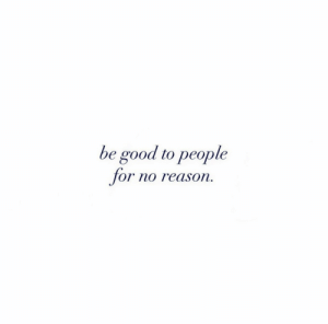 Good, Reason, and For: be good to people  for no reason