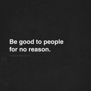 Good, Reason, and For: Be good to people  for no reason.  THEGOODQUOTE