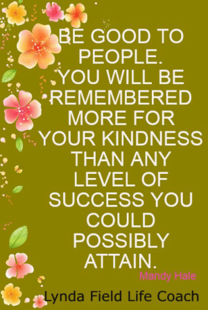 Life, Memes, and Good: BE GOOD TO  PEOPLE.  YOU WILL BE  REMEMBERED  MORE FOR  YOUR KINDNESS  THAN ANY  LEVEL OF  SUCCESS YOU  COULD  POSSIBLY  ATTAIN.  Mandy Hale  Lynda Field Life Coach <3