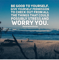 permissible: BE GOOD TO YOURSELF.  GIVE YOURSELF PERMISSION  TO CHECK OUT FROM ALL  THE THINGS THAT COULD  POSSIBLY STRESS AND  WORRY YOU.  Olesbrownmotivates