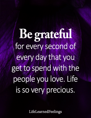 <3: Be grateful  for every second of  every day that you  get to spend with the  people you love. Life  is so very precious.  LifeLearnedFeelings <3